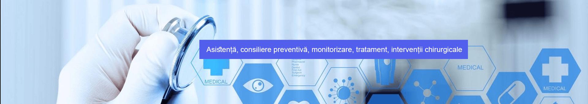 Asistență, consiliere preventivă, monitorizare, tratament, intervenții chirurgicale